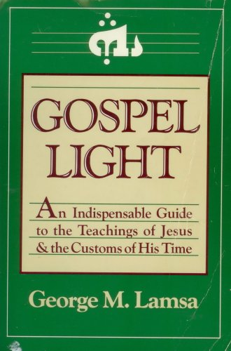 Gospel Light: An Indispensable Guide to the Teachings of Jesus and the Customs of His Time: Lamsa, ...