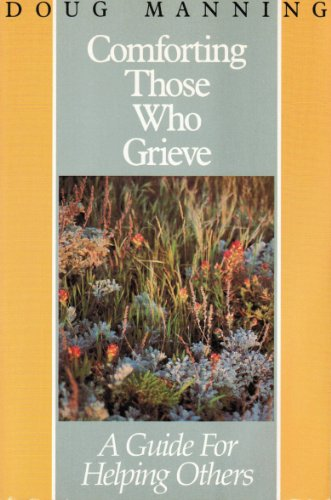 Comforting Those Who Grieve: A Guide for: Doug Manning