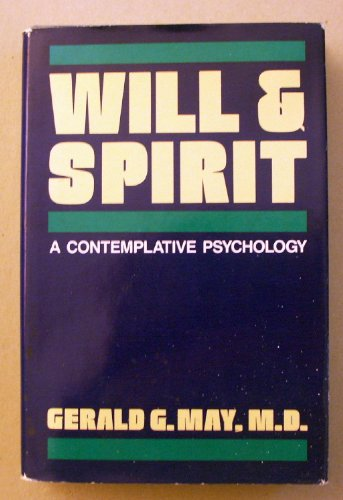 Will and Spirit: A Contemplative Psychology: Gerald G May, M.D.