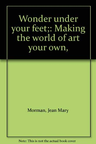 9780060659745: Wonder under your feet;: Making the world of art your own,
