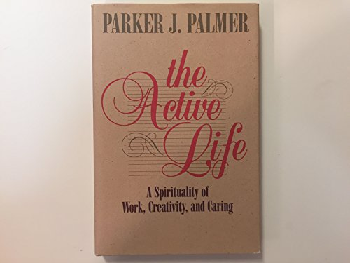The Active Life: A Spirituality of Work, Creativity, and Caring: Palmer, Parker J.