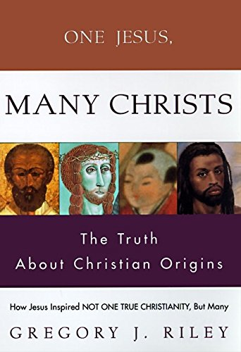 One Jesus, Many Christs: How Jesus Inspired Not One True Christianity, but Many The Truth About ...