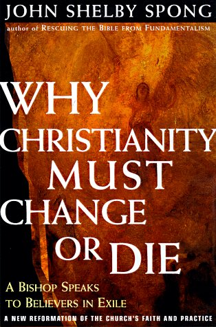 Why Christianity Must Change or Die: A Bishop Speaks to Believers in Exile: Spong, John Shelby