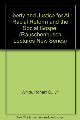 LIBERTY AND JUSTICE FOR ALL: RACIAL REFORM AND THE SOCIAL GOSPEL (1877-1925).: White, Ronald C., Jr...