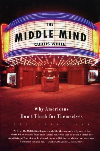 The Middle Mind: Why Americans Don't Think for Themselves (0060730595) by Curtis White