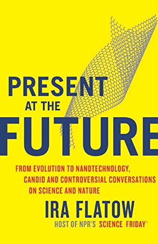 Present at the future : from evolution to nanotechnology , candid and controversial conversations ...