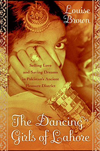 9780060740429: The Dancing Girls of Lahore: Selling Love and Saving Dreams in Pakistan's Ancient Pleasure District