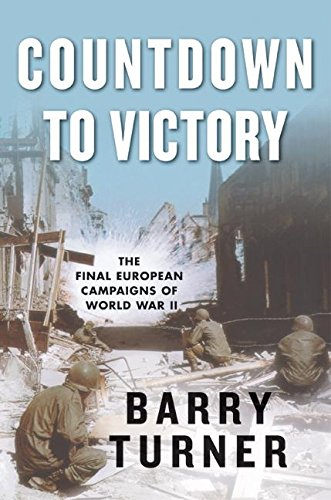 Countdown to Victory: The Final European Campaigns of World War II: Turner, Barry