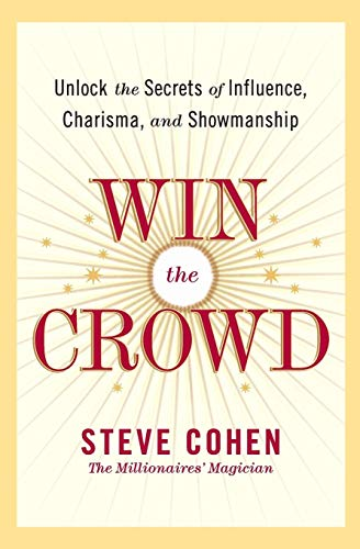 Win the Crowd: Unlock the Secrets of Influence, Charisma, and Showmanship: Cohen, Steve