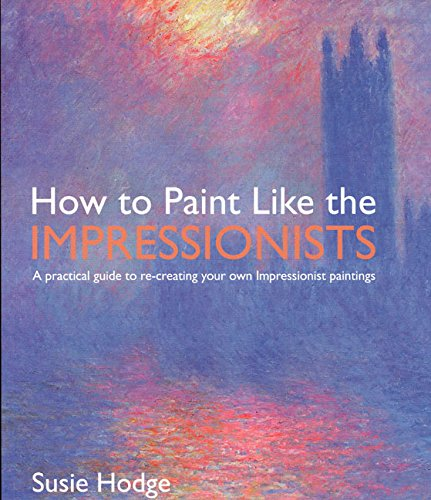 9780060747916: How to Paint Like the Impressionists: A Practical Guide to Re-Creating Your Own Impressionist Paintings