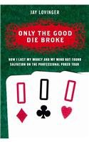 9780060748678: Only the Good Die Broke: How I Lost My Money and My Mind but Found Salvation on the Professional Poker Tour