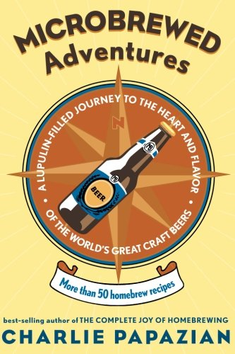 9780060758141: Microbrewed Adventures: A Lupulin-Filled Journey to the Heart and Flavor of the World's Great Craft Beers: More Than 50 Homebrew Recipes