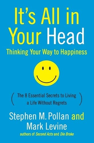 It's All in Your Head: Thinking Your Way to Happiness: The 8 Essential Secrets to Living a Life Without Regrets (0060760001) by Mark Levine; Stephen M. Pollan