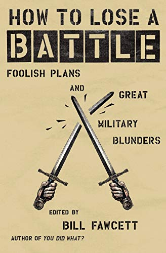 How to Lose a Battle: Foolish Plans and Great Military Blunders (How to Lose Series) (0060760249) by Bill Fawcett