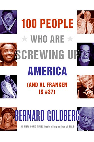 100 PEOPLE WHO ARE SCREWING UP AMERICA (And Al Franken is #37): Goldberg, Bernard