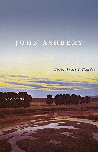 Where Shall I Wander: New Poems: John Ashbery