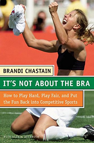 9780060765996: It's Not About the Bra: Play Hard, Play Fair, and Put the Fun Back Into Competitive Sports