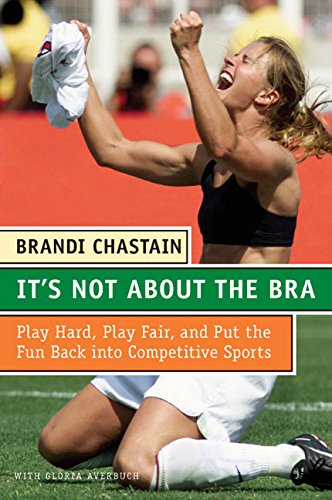 9780060766009: It's Not About the Bra: Play Hard, Play Fair, and Put the Fun Back Into Competitive Sports