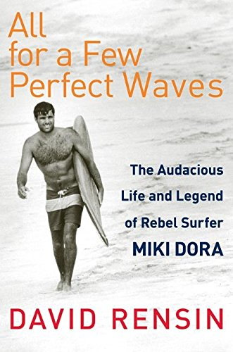 All for a Few Perfect Waves. The Audacious Life and Legend of Rebel Surfer Miki Dora.