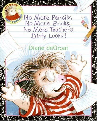No More Pencils, No More Books, No More Teacher's Dirty Looks! (Gilbert and Friends) (0060791144) by Diane Degroat
