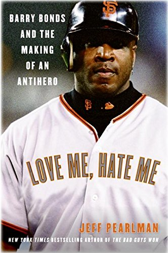 Love Me, Hate Me: Barry Bonds and the Making of an Antihero: Jeff Pearlman