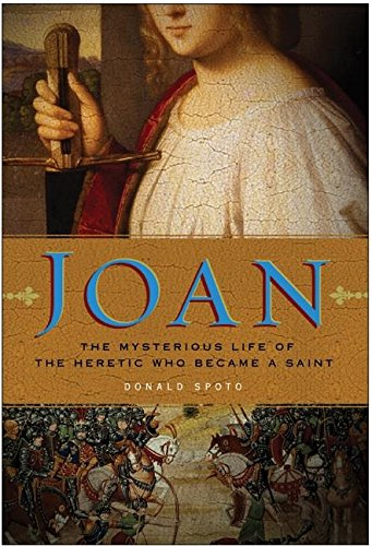 Joan : the mysterious life of the heretic who became a saint.: Spoto, Donald.