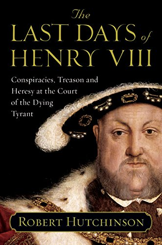 9780060837334: The Last Days of Henry VIII: Conspiracies, Treason and Heresy at the Court of the Dying Tyrant
