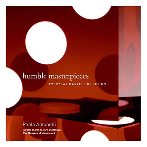 Humble Masterpieces: Everyday Marvels of Design: Paola Antonelli; Photographer-Francesco Mosto