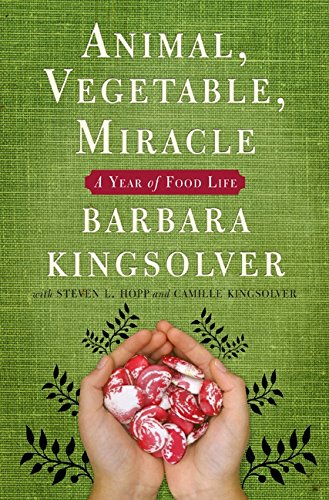 Animal, Vegetable, Miracle: a Year of Food Life: Kingsolver, Barbara; Kingsolver, Camille; Hopp, ...