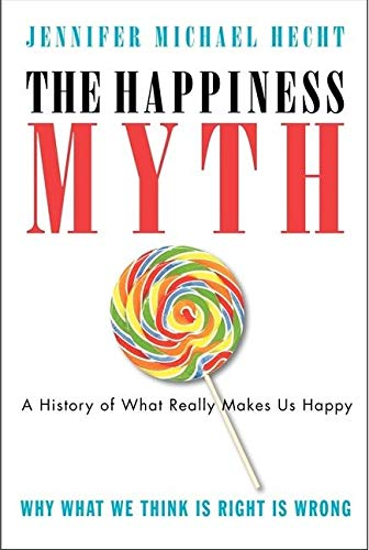 9780060859503: The Happiness Myth: The Historical Antidote to What Isn't Working Today: Why What We Think Is Right Is Wrong
