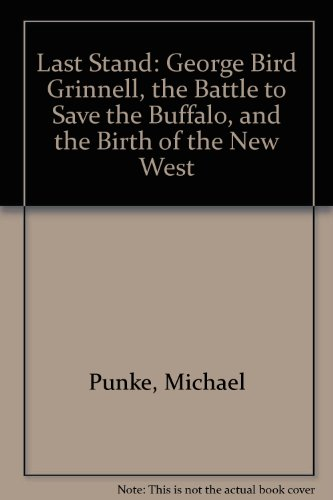 9780060897918: Last Stand: George Bird Grinnell, the Battle to Save the Buffalo, and the Birth of the New West