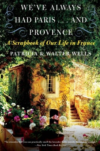 We've Always Had Paris...and Provence: A Scrapbook of Our Life in France (0060898585) by Wells, Patricia; Wells, Walter