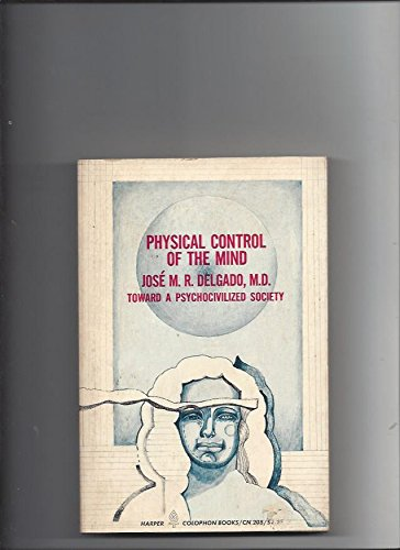 Physical Control of the Mind -- Toward a Psychocivilized Society (Harper Colophon books): Delgado, ...