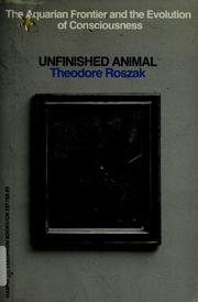 Unfinished Animal: The Aquarian Frontier and the Evolution of Consciousness.: Theodore Roszak .