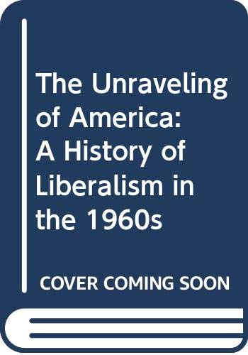 9780060910860: The Unraveling of America: A History of Liberalism in the 1960s