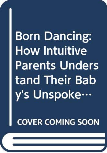 9780060914639: Born Dancing: How Intuitive Parents Understand Their Baby's Unspoken Language and Natural Rhythms
