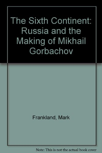 9780060915346: The Sixth Continent: Russia and the Making of Mikhail Gorbachov