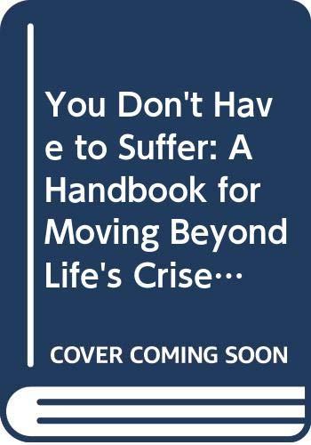 9780060916459: You Don't Have to Suffer: A Handbook for Moving Beyond Life's Crises