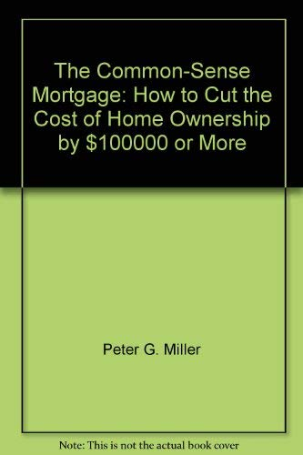 The Common-Sense Mortgage: How to Cut the Cost of Home Ownership by $100,000 or More: Miller, Peter...