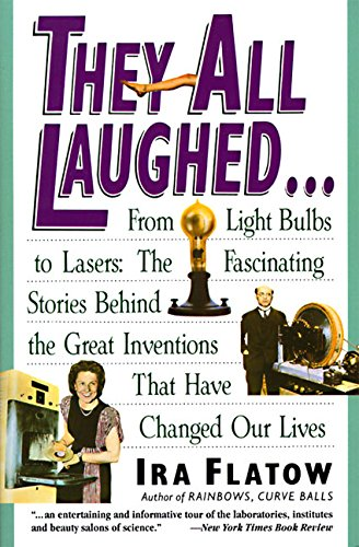 They All Laughed...: From Light Bulbs to Lasers: The Fascinating Stories Behind the Great ...