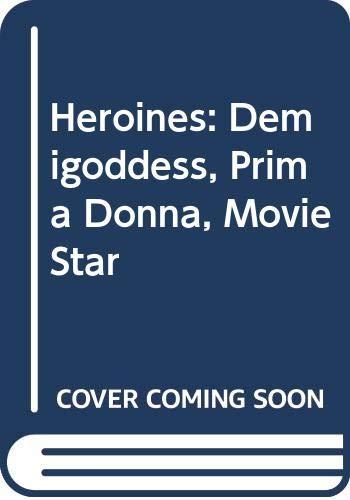 9780060925024: Heroines: Demigoddess, Prima Donna, Movie Star
