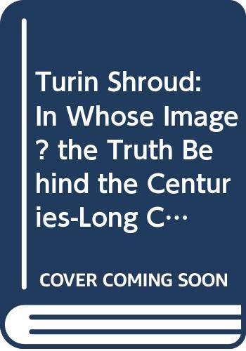 9780060926779: Turin Shroud: In Whose Image? the Truth Behind the Centuries-Long Conspiracy of Silence