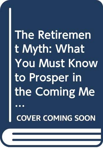 9780060927370: The Retirement Myth: What You Must Know to Prosper in the Coming Meltdown of Job Security, Pension Plans, Social Security, the Stock Market, Housing Prices, and More