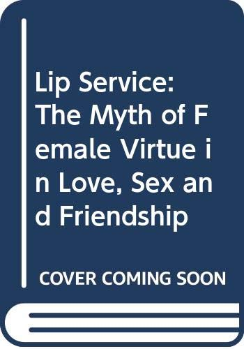 9780060927950: Lip Service: The Myth of Female Virtue in Love, Sex and Friendship