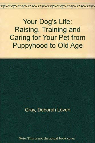 Your Dog's Life: Raising, Training, and Caring for Your Pet from Puppyhood to Old Age: Gray, ...