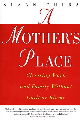 A Mother's Place: Choosing Work and Family Without Guilt or Blame: Chira, Susan