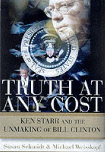 Truth at Any Cost: Ken Starr and the Unmaking of Bill Clinton (0060932821) by Schmidt, Susan; Weisskopf, Michael