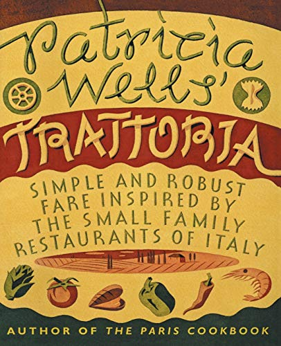 9780060936525: Patricia Wells' Trattoria: Simple and Robust Fare Inspired by the Small Family Restaurants of Italy
