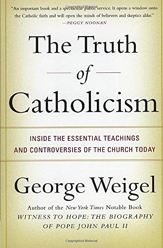 The Truth of Catholicism: Inside the Essential Teachings and Controversies of the Church Today (0060937580) by George Weigel