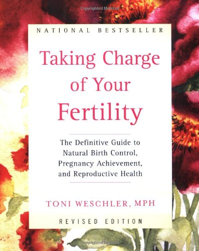 Taking Charge of Your Fertility: The Definitive Guide to Natural Birth Control, Pregnancy Achievement, and Reproductive Health (Revised Edition) (9780060937645) by Toni Weschler